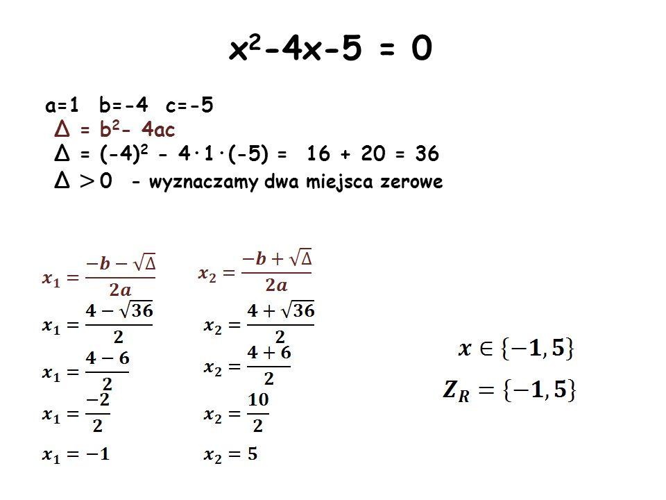x 2 -4x-5 = 0 a=1 b=-4 c=-5 Δ = b 2 - 4ac Δ = (-4) 2 - 4·1·(-5) = 16 + 20 = 36 Δ > 0 - wyznaczamy dwa miejsca zerowe