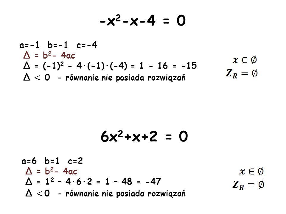 -x 2 -x-4 = 0 a=-1 b=-1 c=-4 Δ = b 2 - 4ac Δ = (-1) 2 - 4·(-1)·(-4) = 1 - 16 = -15 Δ < 0 - równanie nie posiada rozwiązań 6x 2 +x+2 = 0 a=6 b=1 c=2 Δ
