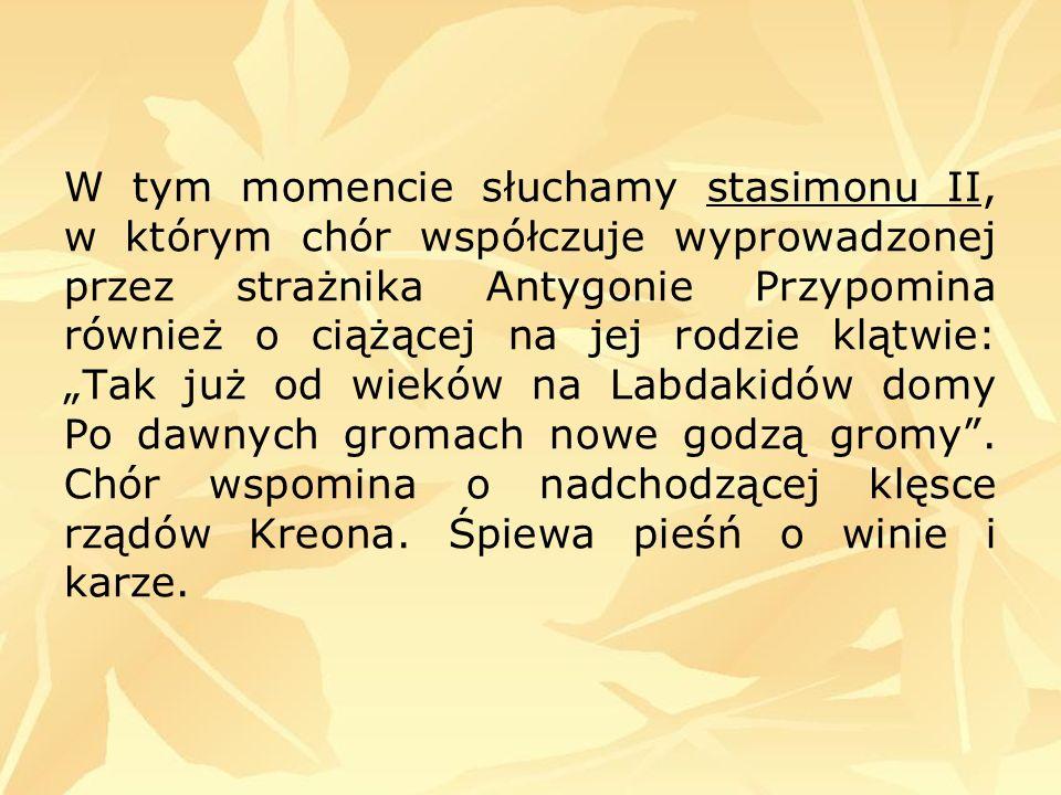 W tym momencie słuchamy stasimonu II, w którym chór współczuje wyprowadzonej przez strażnika Antygonie Przypomina również o ciążącej na jej rodzie klą