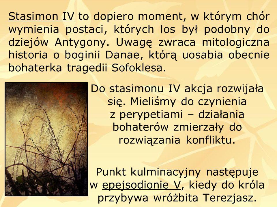 Stasimon IV to dopiero moment, w którym chór wymienia postaci, których los był podobny do dziejów Antygony. Uwagę zwraca mitologiczna historia o bogin