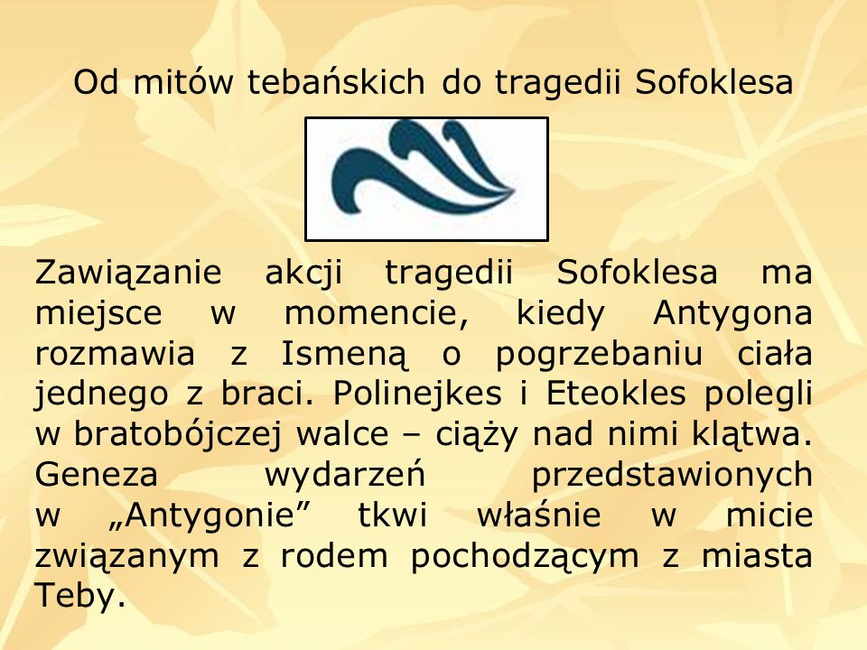 Od mitów tebańskich do tragedii Sofoklesa Zawiązanie akcji tragedii Sofoklesa ma miejsce w momencie, kiedy Antygona rozmawia z Ismeną o pogrzebaniu ci