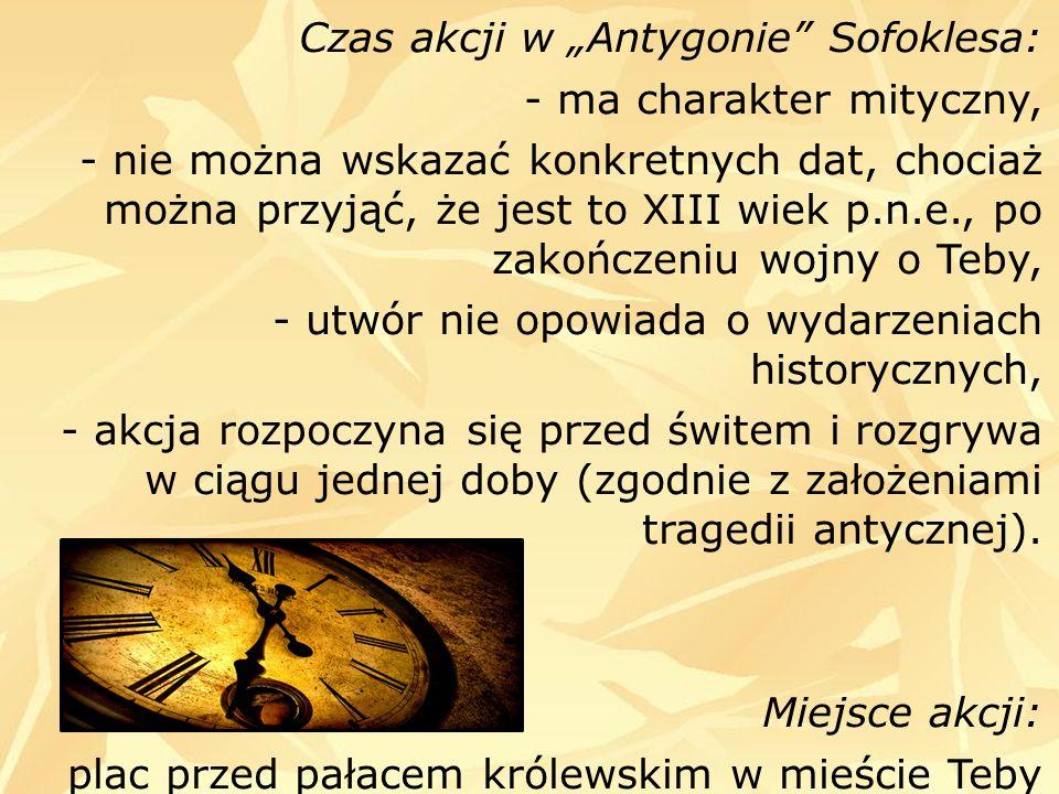 Czas akcji w Antygonie Sofoklesa: - ma charakter mityczny, - nie można wskazać konkretnych dat, chociaż można przyjąć, że jest to XIII wiek p.n.e., po