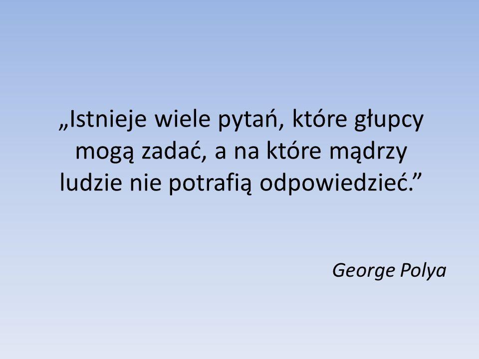 Istnieje wiele pytań, które głupcy mogą zadać, a na które mądrzy ludzie nie potrafią odpowiedzieć. George Polya