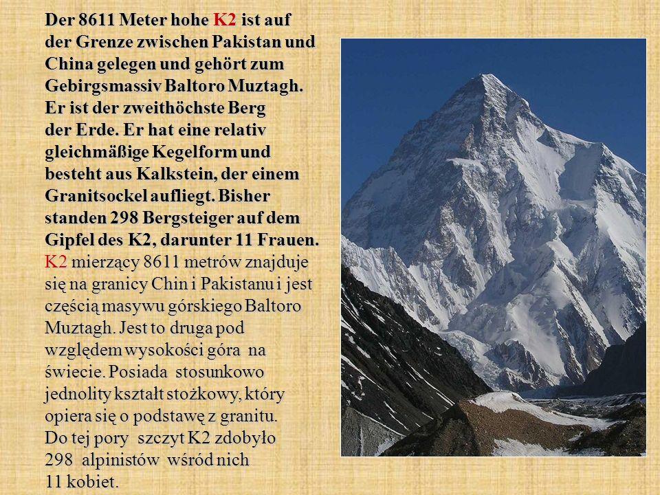 Der 8611 Meter hohe K2 ist auf der Grenze zwischen Pakistan und China gelegen und gehört zum Gebirgsmassiv Baltoro Muztagh. Er ist der zweithöchste Be