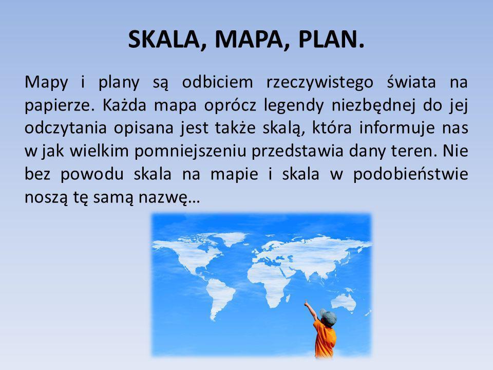 SKALA, MAPA, PLAN. Mapy i plany są odbiciem rzeczywistego świata na papierze. Każda mapa oprócz legendy niezbędnej do jej odczytania opisana jest takż