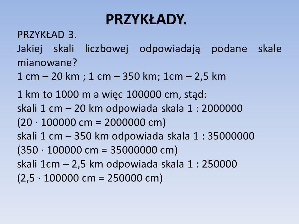 PRZYKŁADY. PRZYKŁAD 3. Jakiej skali liczbowej odpowiadają podane skale mianowane? 1 cm – 20 km ; 1 cm – 350 km; 1cm – 2,5 km 1 km to 1000 m a więc 100