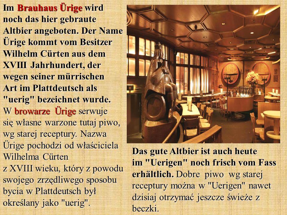 Im Brauhaus Ürige wird noch das hier gebraute Altbier angeboten. Der Name Ürige kommt vom Besitzer Wilhelm Cürten aus dem XVIII Jahrhundert, der wegen