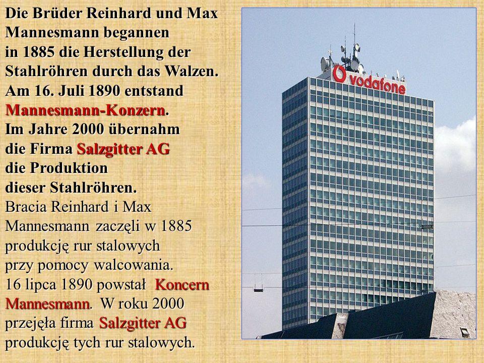 Die Brüder Reinhard und Max Mannesmann begannen in 1885 die Herstellung der Stahlröhren durch das Walzen. Am 16. Juli 1890 entstand Mannesmann-Konzern