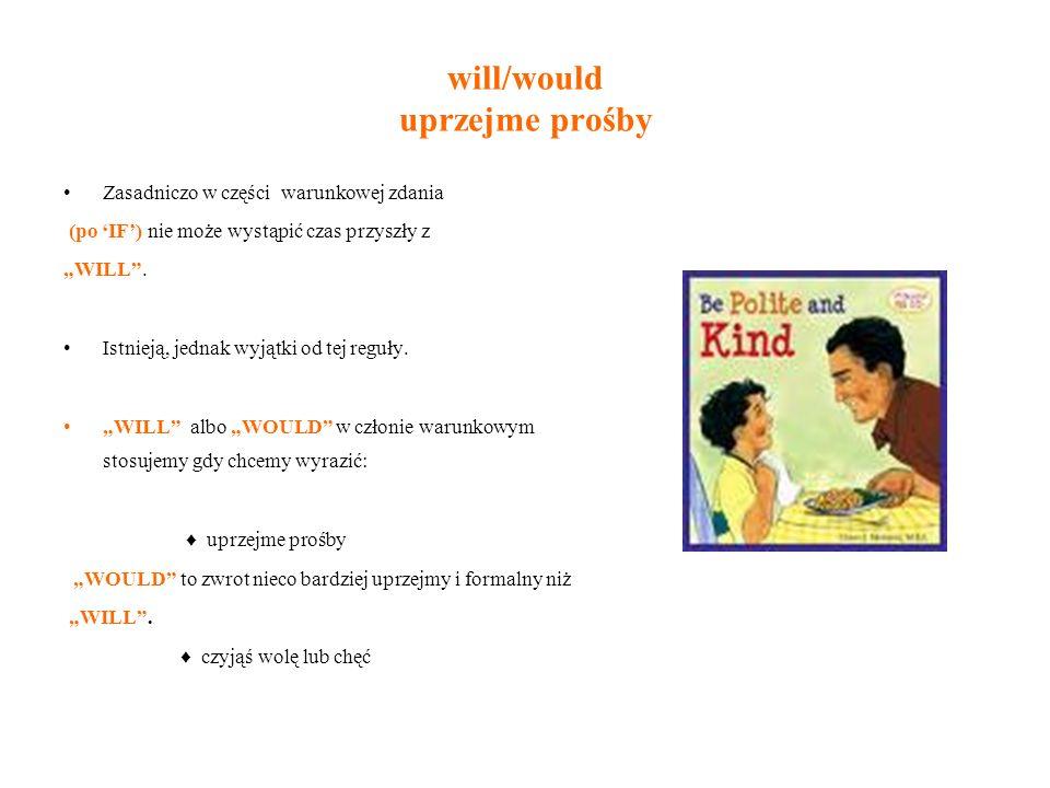 will/would uprzejme prośby Zasadniczo w części warunkowej zdania (po IF) nie może wystąpić czas przyszły z WILL. Istnieją, jednak wyjątki od tej reguł