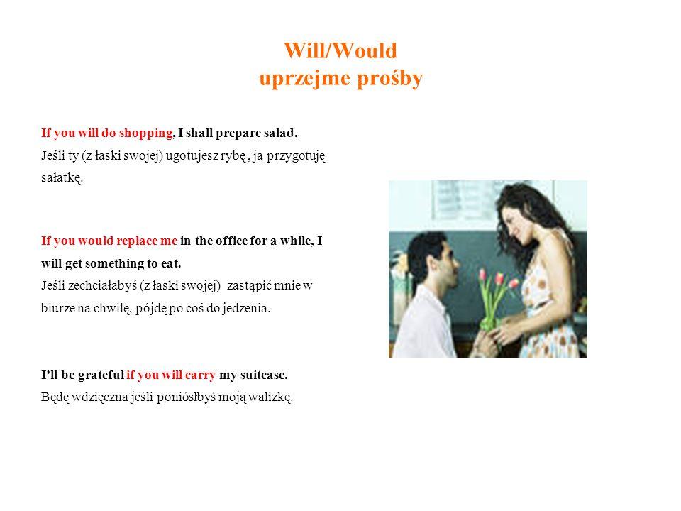 Will/Would uprzejme prośby If you will do shopping, I shall prepare salad.