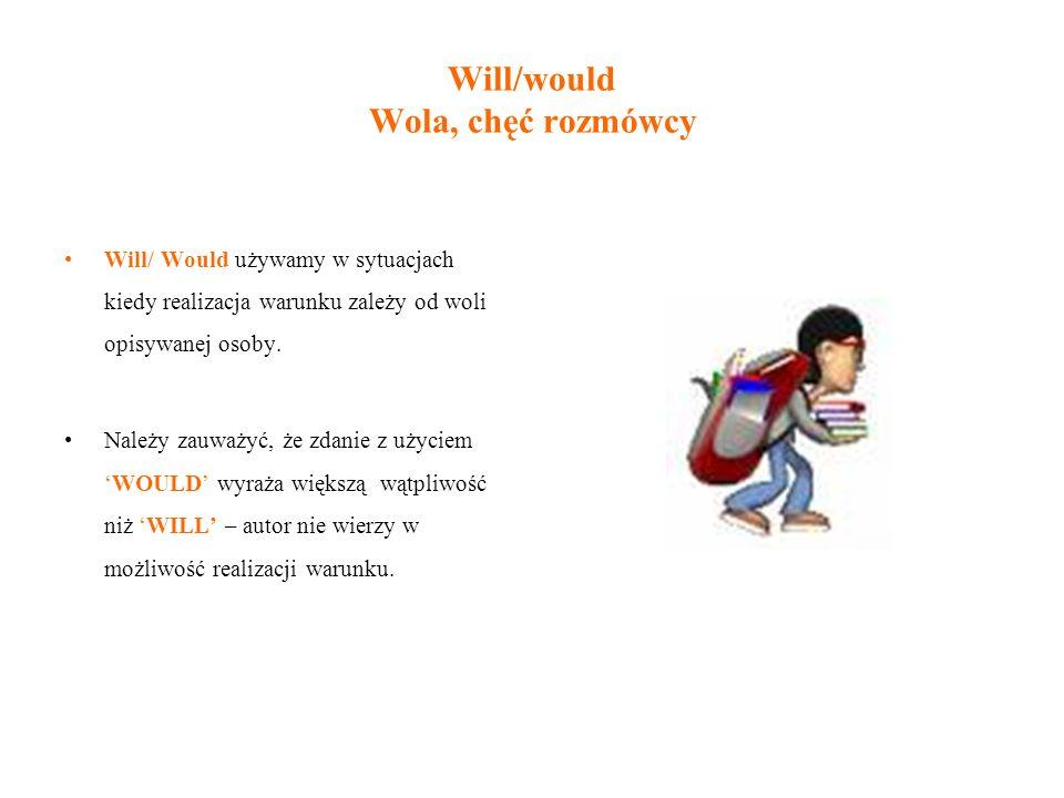 Will/would Wola, chęć rozmówcy Will/ Would używamy w sytuacjach kiedy realizacja warunku zależy od woli opisywanej osoby. Należy zauważyć, że zdanie z