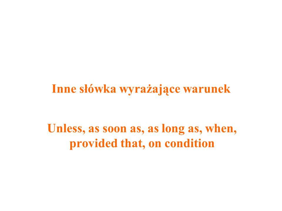 Inne słówka wyrażające warunek Unless, as soon as, as long as, when, provided that, on condition
