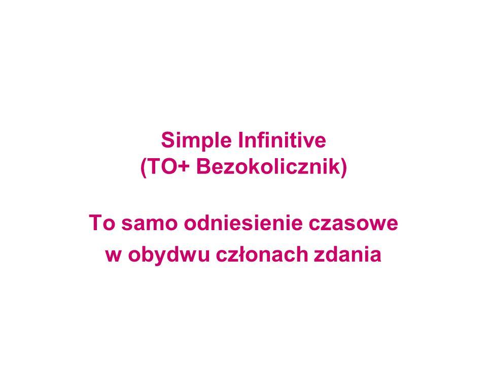 Simple Infinitive (TO+ Bezokolicznik) To samo odniesienie czasowe w obydwu członach zdania