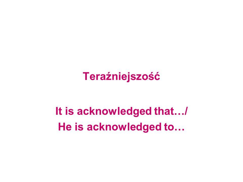 Teraźniejszość It is acknowledged that…/ He is acknowledged to…