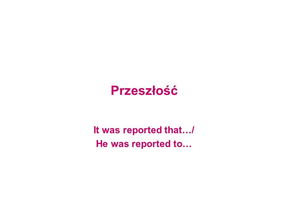 Przeszłość It was reported that…/ He was reported to…