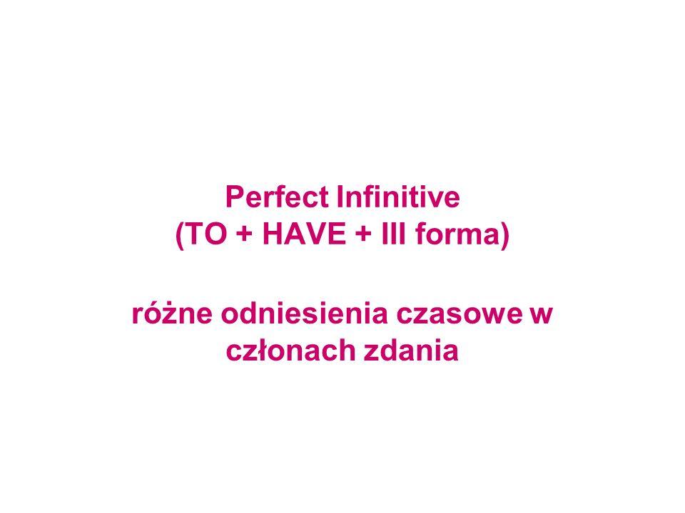 Perfect Infinitive (TO + HAVE + III forma) różne odniesienia czasowe w członach zdania