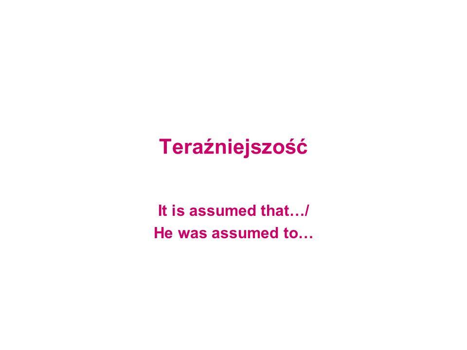 Teraźniejszość It is assumed that…/ He was assumed to…