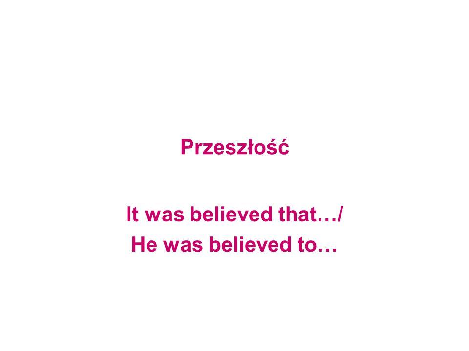 Przeszłość It was believed that…/ He was believed to…