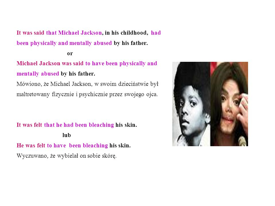 It was said that Michael Jackson, in his childhood, had been physically and mentally abused by his father. or Michael Jackson was said to have been ph