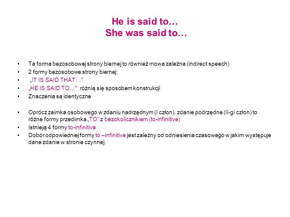 He is said to… She was said to… Ta forma bezosobowej strony biernej to również mowa zależna (indirect speech) 2 formy bezosobowe strony biernej: IT IS
