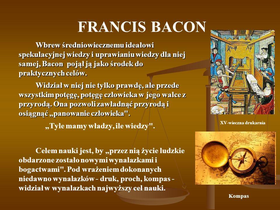 FRANCIS BACON Wbrew średniowiecznemu ideałowi spekulacyjnej wiedzy i uprawianiu wiedzy dla niej samej, Bacon pojął ją jako środek do praktycznych celó