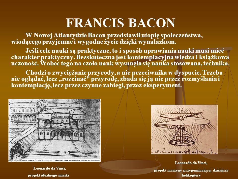 FRANCIS BACON W Nowej Atlantydzie Bacon przedstawił utopię społeczeństwa, wiodącego przyjemne i wygodne życie dzięki wynalazkom. Jeśli cele nauki są p
