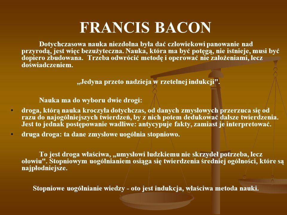 FRANCIS BACON Dotychczasowa nauka niezdolna była dać człowiekowi panowanie nad przyrodą, jest więc bezużyteczna. Nauka, która ma być potęgą, nie istni
