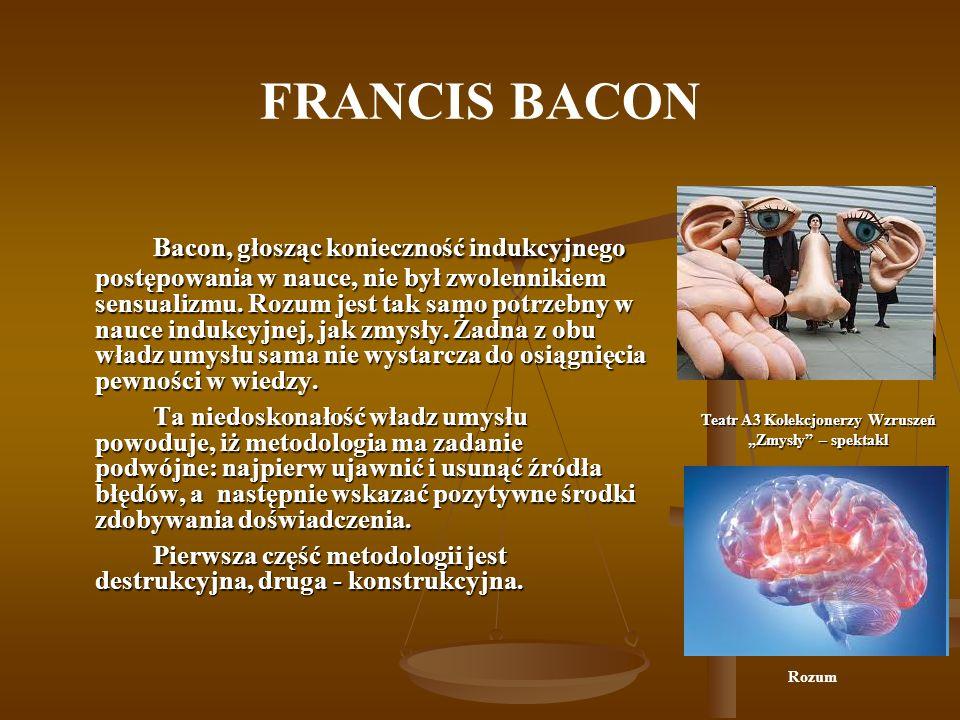 FRANCIS BACON Bacon, głosząc konieczność indukcyjnego postępowania w nauce, nie był zwolennikiem sensualizmu. Rozum jest tak samo potrzebny w nauce in
