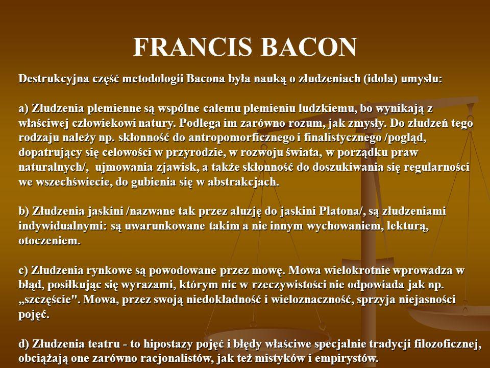 FRANCIS BACON Destrukcyjna część metodologii Bacona była nauką o złudzeniach (idola) umysłu: a) Złudzenia plemienne są wspólne całemu plemieniu ludzki