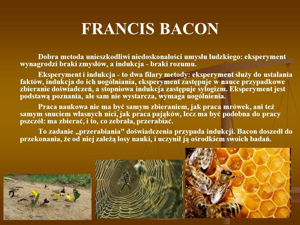 FRANCIS BACON Dobra metoda unieszkodliwi niedoskonałości umysłu ludzkiego: eksperyment wynagrodzi braki zmysłów, a indukcja - braki rozumu. Eksperymen
