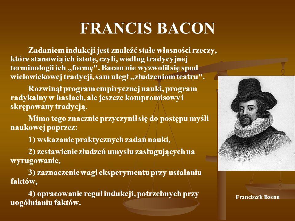 FRANCIS BACON Zadaniem indukcji jest znaleźć stałe własności rzeczy, które stanowią ich istotę, czyli, według tradycyjnej terminologii ich formę