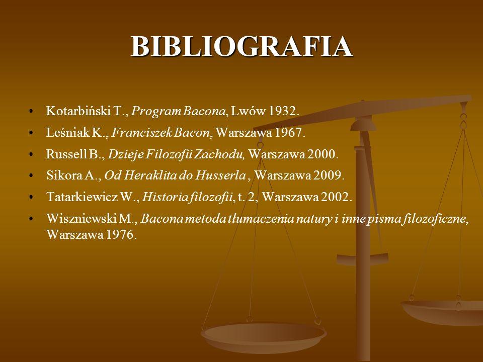 BIBLIOGRAFIA Kotarbiński T., Program Bacona, Lwów 1932. Leśniak K., Franciszek Bacon, Warszawa 1967. Russell B., Dzieje Filozofii Zachodu, Warszawa 20