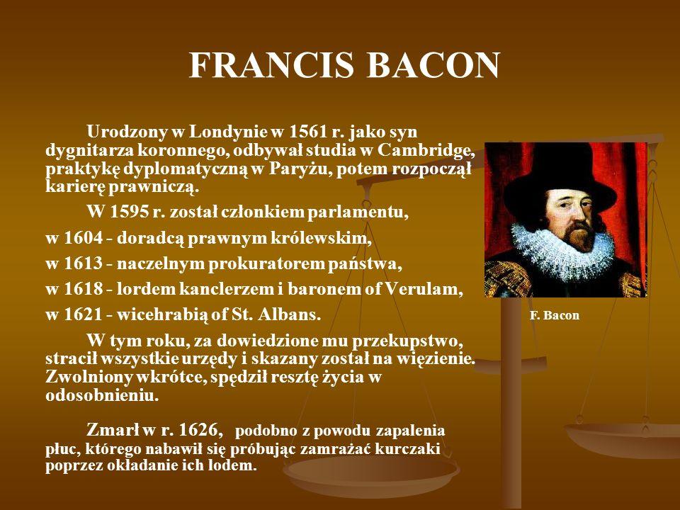 FRANCIS BACON Urodzony w Londynie w 1561 r. jako syn dygnitarza koronnego, odbywał studia w Cambridge, praktykę dyplomatyczną w Paryżu, potem rozpoczą