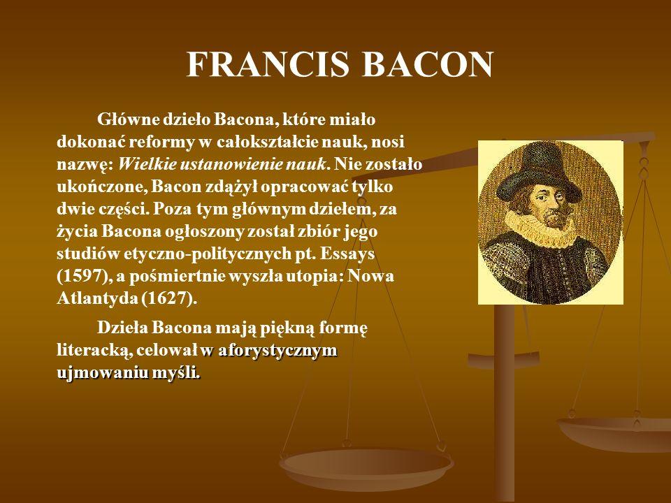 FRANCIS BACON Główne dzieło Bacona, które miało dokonać reformy w całokształcie nauk, nosi nazwę: Wielkie ustanowienie nauk. Nie zostało ukończone, Ba