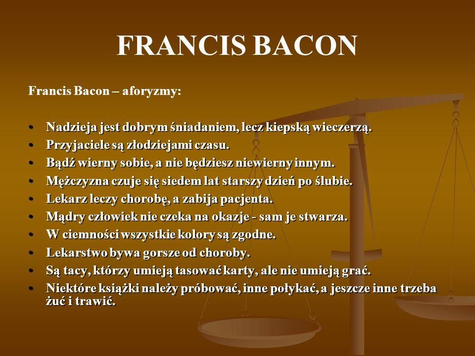 FRANCIS BACON Francis Bacon – aforyzmy: Nadzieja jest dobrym śniadaniem, lecz kiepską wieczerzą.Nadzieja jest dobrym śniadaniem, lecz kiepską wieczerz