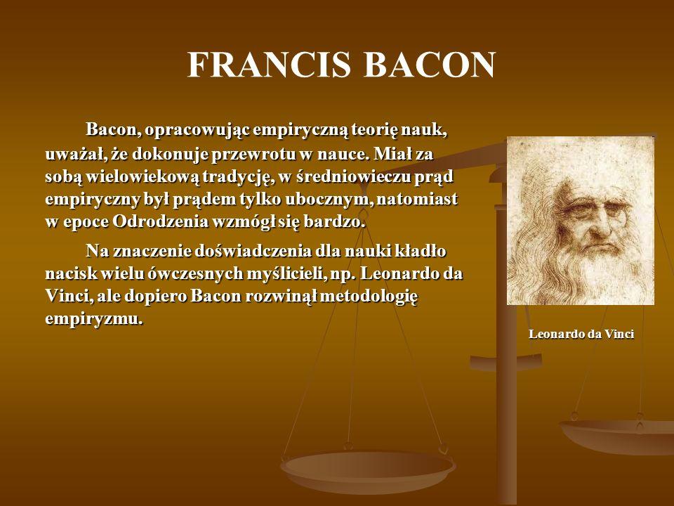 FRANCIS BACON Bacon, opracowując empiryczną teorię nauk, uważał, że dokonuje przewrotu w nauce. Miał za sobą wielowiekową tradycję, w średniowieczu pr