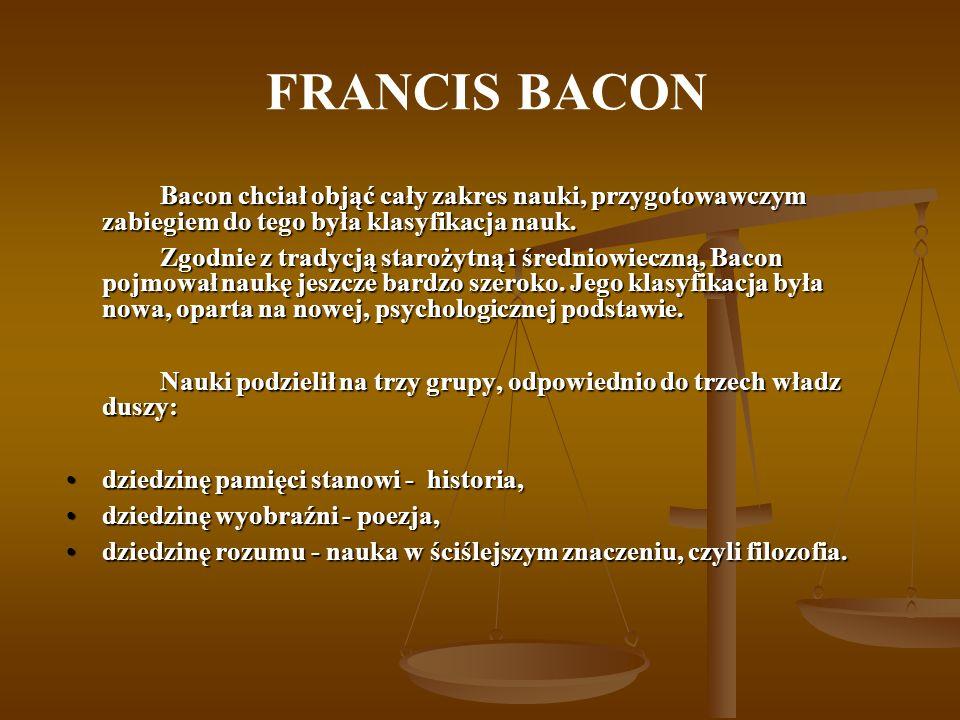 FRANCIS BACON Bacon chciał objąć cały zakres nauki, przygotowawczym zabiegiem do tego była klasyfikacja nauk. Zgodnie z tradycją starożytną i średniow