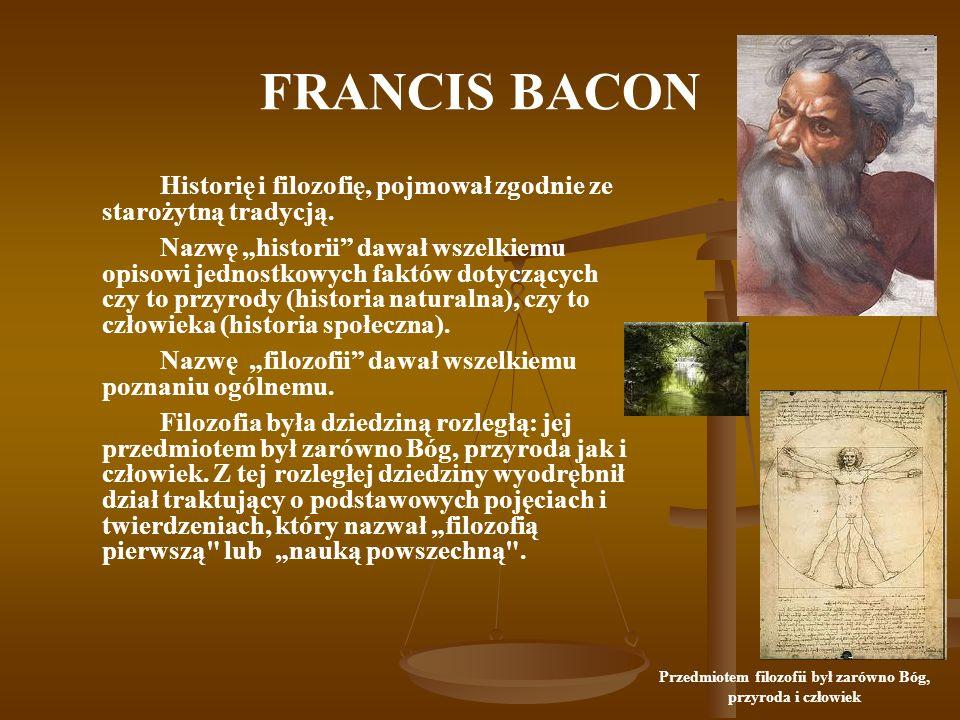FRANCIS BACON Historię i filozofię, pojmował zgodnie ze starożytną tradycją. Nazwę historii dawał wszelkiemu opisowi jednostkowych faktów dotyczących
