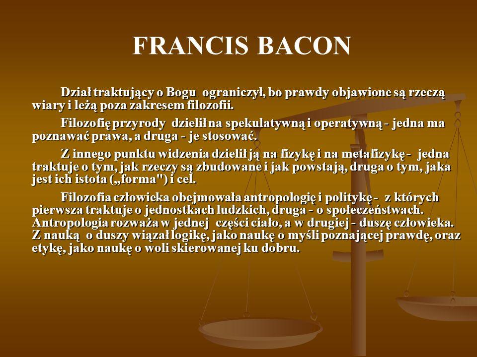 FRANCIS BACON Dział traktujący o Bogu ograniczył, bo prawdy objawione są rzeczą wiary i leżą poza zakresem filozofii. Filozofię przyrody dzielił na sp
