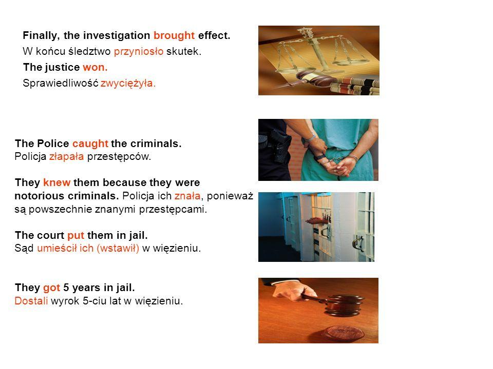 Finally, the investigation brought effect. W końcu śledztwo przyniosło skutek. The justice won. Sprawiedliwość zwyciężyła. The Police caught the crimi
