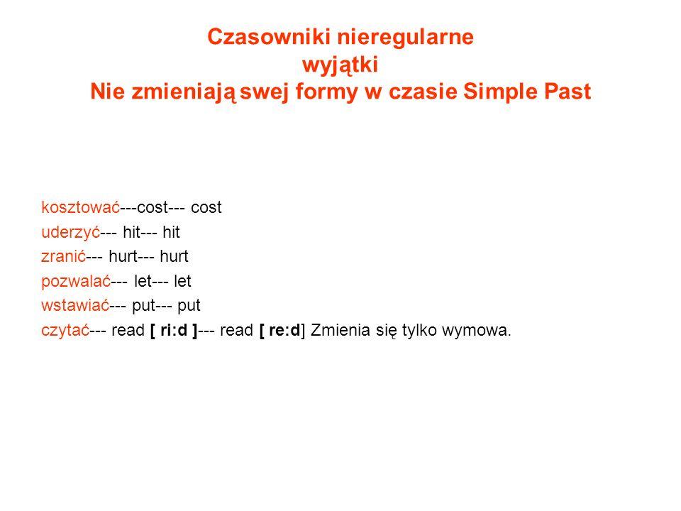 Czasowniki nieregularne wyjątki Nie zmieniają swej formy w czasie Simple Past kosztować---cost--- cost uderzyć--- hit--- hit zranić--- hurt--- hurt po