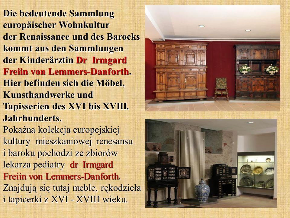 Die bedeutende Sammlung europäischer Wohnkultur der Renaissance und des Barocks kommt aus den Sammlungen der Kinderärztin Dr Irmgard Freiin von Lemmers-Danforth.