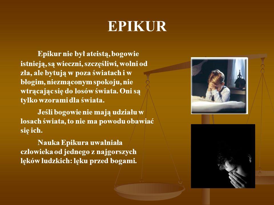 EPIKUR Epikur nie był ateistą, bogowie istnieją, są wieczni, szczęśliwi, wolni od zła, ale bytują w poza światach i w błogim, niezmąconym spokoju, nie