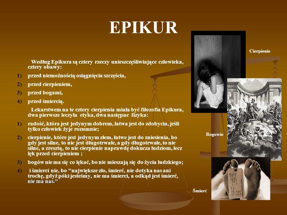 EPIKUR Według Epikura są cztery rzeczy unieszczęśliwiające człowieka, cztery obawy: 1) 1)przed niemożnością osiągnięcia szczęścia, 2) 2)przed cierpien