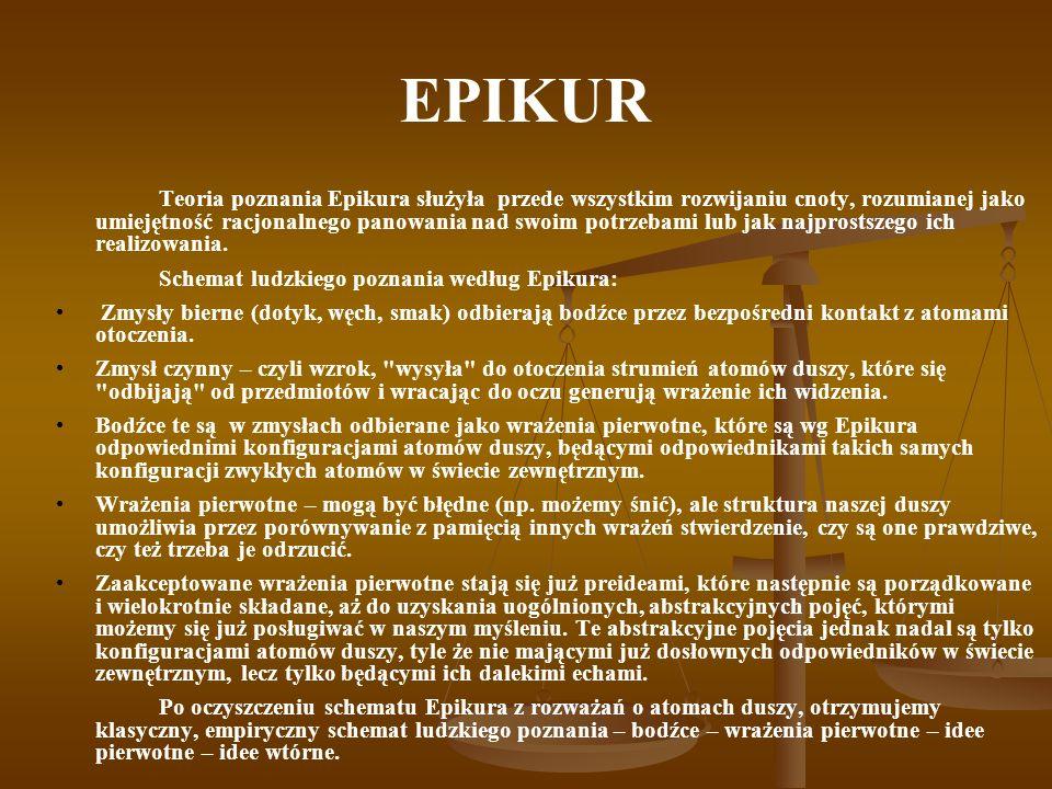 EPIKUR Teoria poznania Epikura służyła przede wszystkim rozwijaniu cnoty, rozumianej jako umiejętność racjonalnego panowania nad swoim potrzebami lub