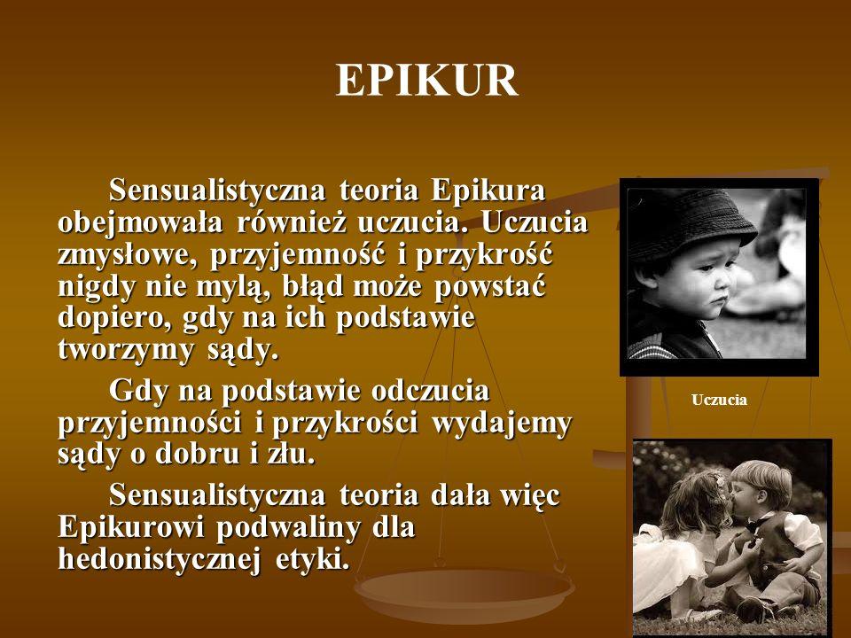 EPIKUR Sensualistyczna teoria Epikura obejmowała również uczucia. Uczucia zmysłowe, przyjemność i przykrość nigdy nie mylą, błąd może powstać dopiero,