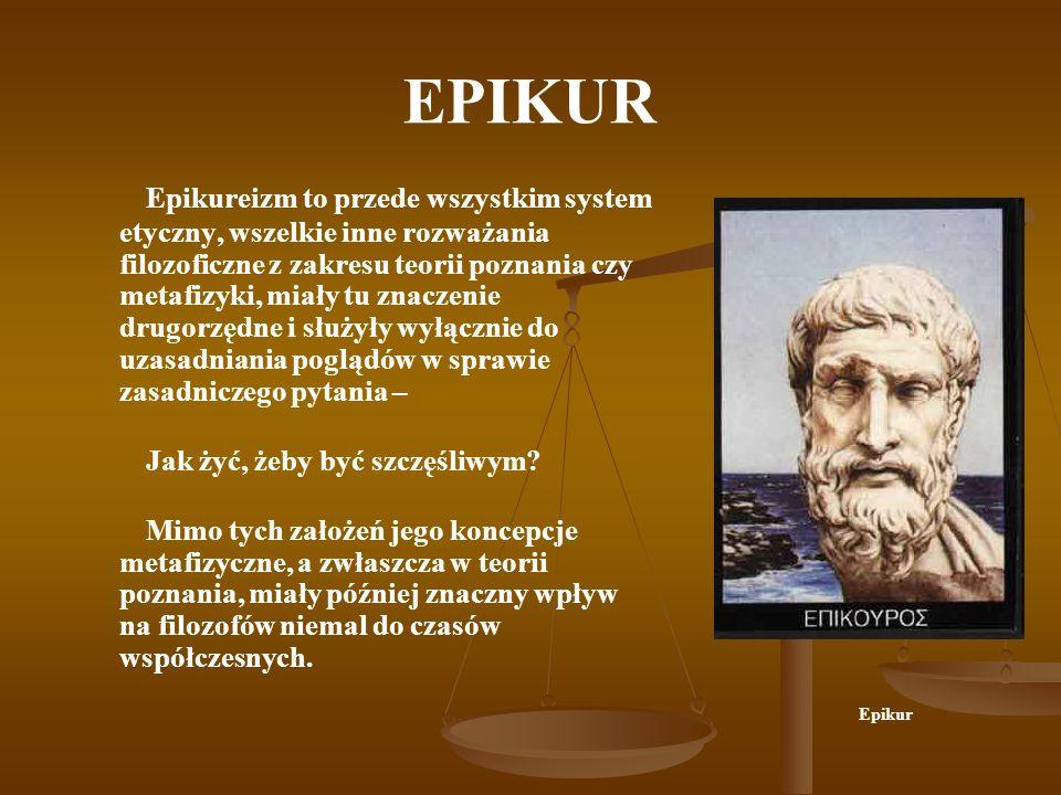 EPIKUR Epikureizm to przede wszystkim system etyczny, wszelkie inne rozważania filozoficzne z zakresu teorii poznania czy metafizyki, miały tu znaczen