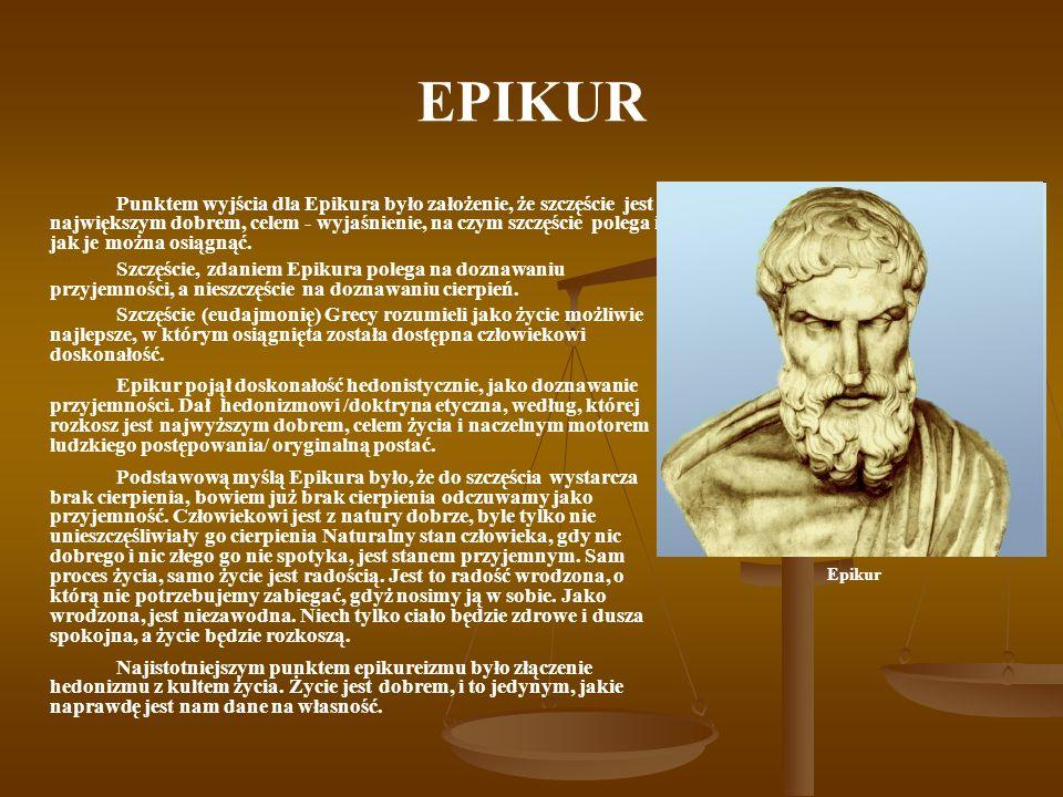 EPIKUR Punktem wyjścia dla Epikura było założenie, że szczęście jest największym dobrem, celem - wyjaśnienie, na czym szczęście polega i jak je można