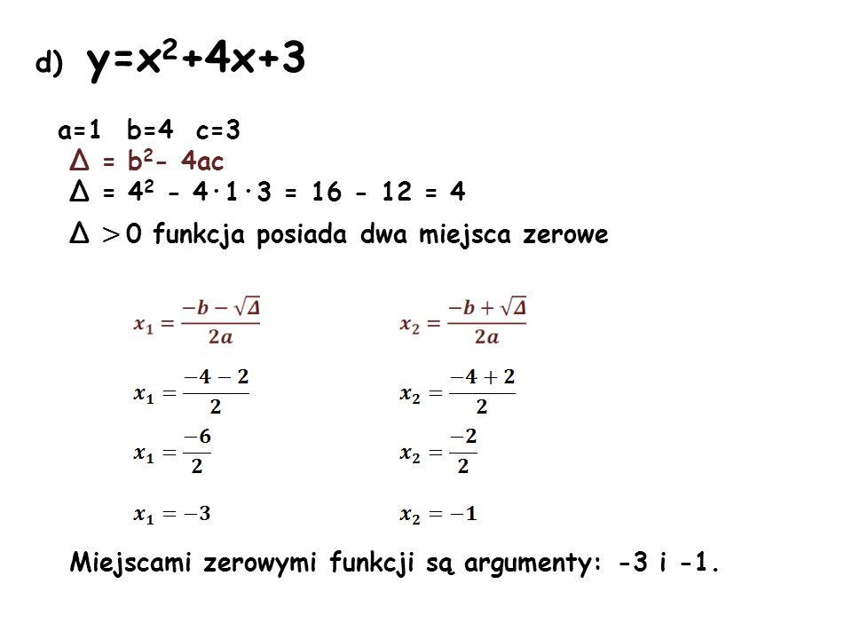 d) y=x 2 +4x+3 a=1 b=4 c=3 Δ = b 2 - 4ac Δ = 4 2 - 4·1·3 = 16 - 12 = 4 Δ > 0 funkcja posiada dwa miejsca zerowe Miejscami zerowymi funkcji są argument