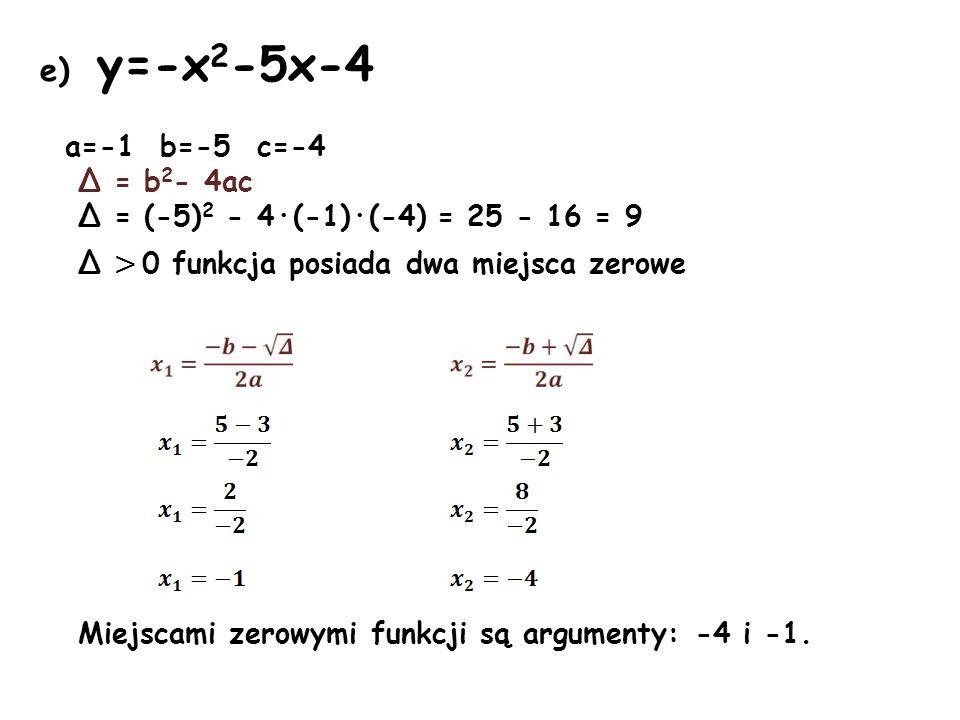 e) y=-x 2 -5x-4 a=-1 b=-5 c=-4 Δ = b 2 - 4ac Δ = (-5) 2 - 4·(-1)·(-4) = 25 - 16 = 9 Δ > 0 funkcja posiada dwa miejsca zerowe Miejscami zerowymi funkcj